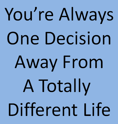 "text image stating, ""You're always one decision away from a totally different life"""