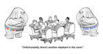"""cartoon depiction of a boardroom table with people sitting at it, two elephants off to each side of the table, and the leader of the meeting saying, """"Unfortunately, there's another elephant in the room"""""""