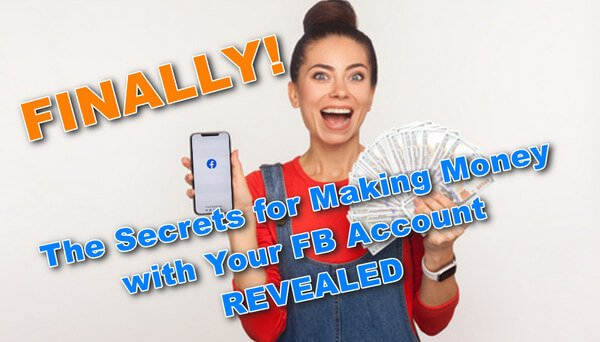 FINALLY! The Secrets for Making Money with Your FB Account REVEALED